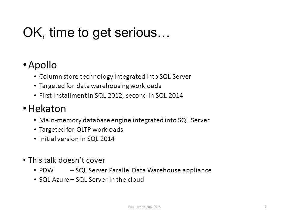 OK, time to get serious… Apollo Column store technology integrated into SQL Server Targeted for data warehousing workloads First installment in SQL 2012, second in SQL 2014 Hekaton Main-memory database engine integrated into SQL Server Targeted for OLTP workloads Initial version in SQL 2014 This talk doesn't cover PDW – SQL Server Parallel Data Warehouse appliance SQL Azure – SQL Server in the cloud Paul Larson, Nov 20137