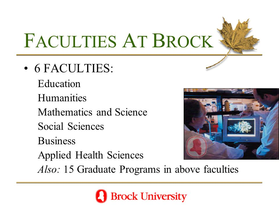F ACULTIES A T B ROCK 6 FACULTIES: Education Humanities Mathematics and Science Social Sciences Business Applied Health Sciences Also: 15 Graduate Programs in above faculties