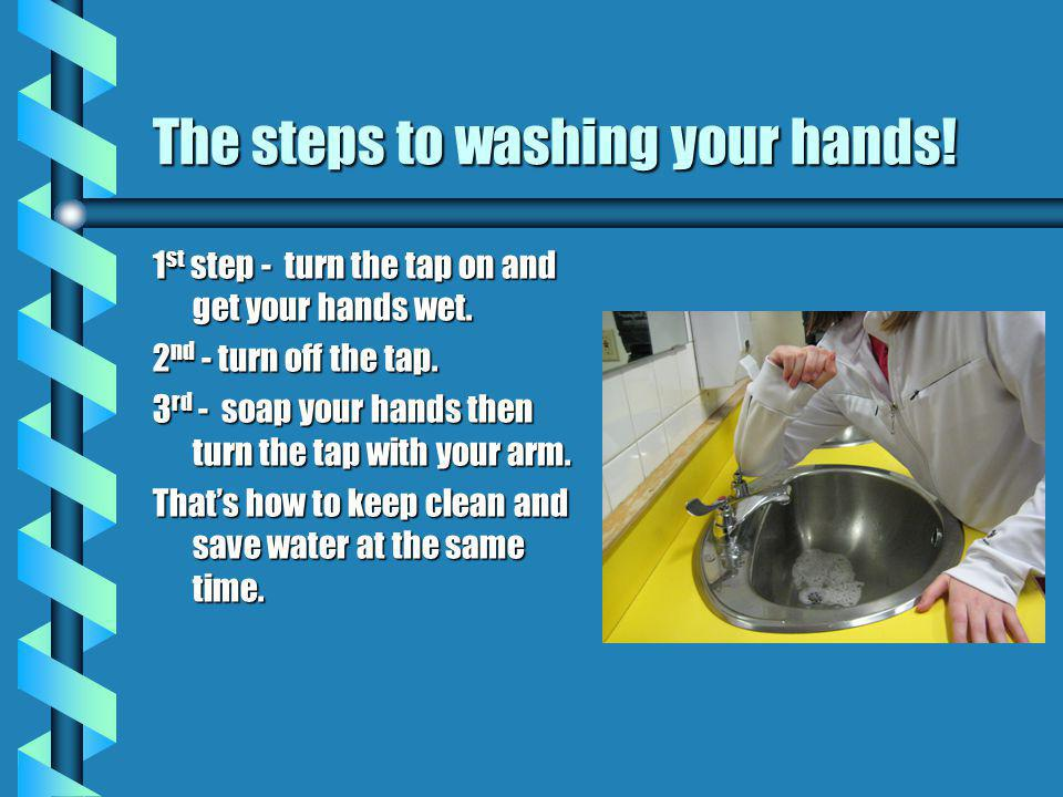 The steps to washing your hands. 1 st step - turn the tap on and get your hands wet.