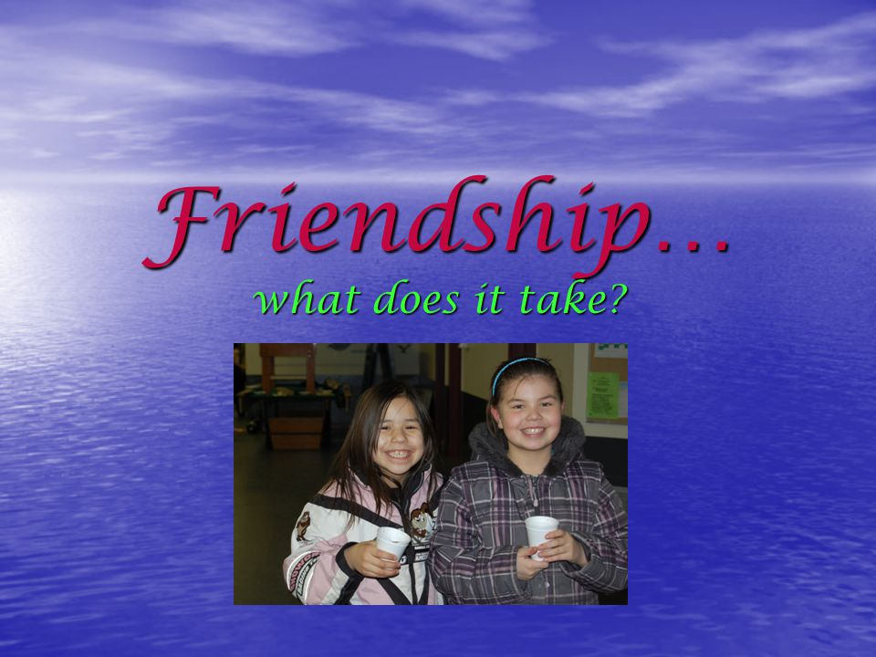 Friendship… what does it take