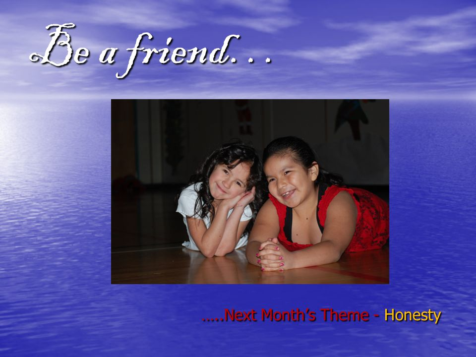 Be a friend… …..Next Month's Theme - Honesty