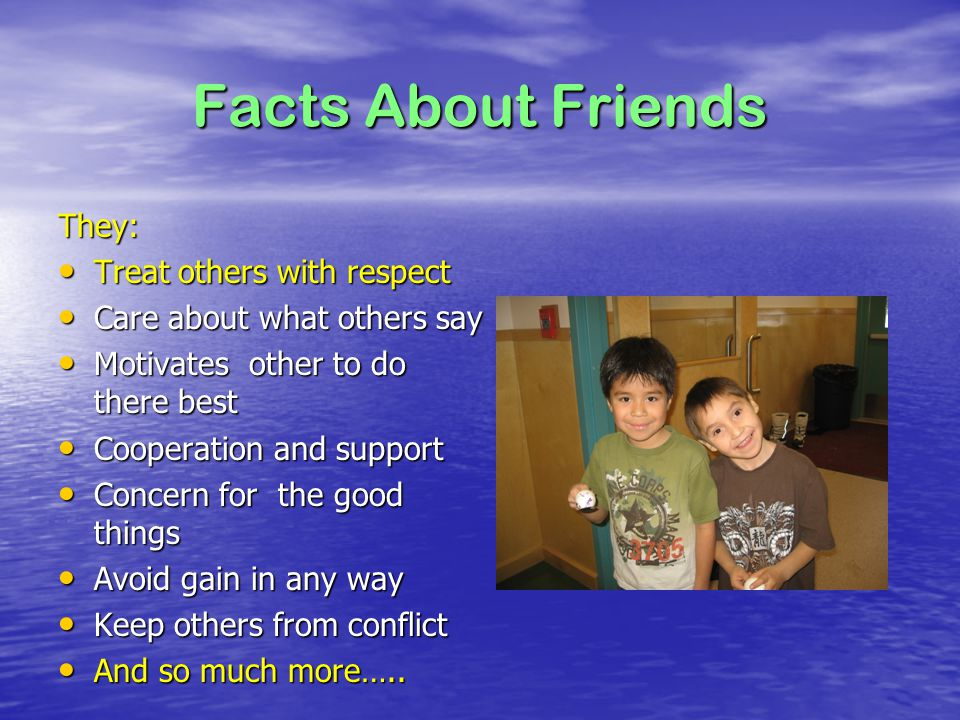 Facts About Friends They: Treat others with respect Treat others with respect Care about what others say Care about what others say Motivates other to do there best Motivates other to do there best Cooperation and support Cooperation and support Concern for the good things Concern for the good things Avoid gain in any way Avoid gain in any way Keep others from conflict Keep others from conflict And so much more…..