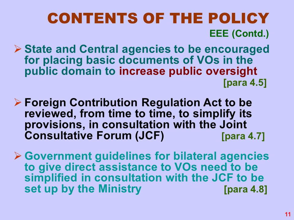 11 CONTENTS OF THE POLICY EEE (Contd.)  State and Central agencies to be encouraged for placing basic documents of VOs in the public domain to increase public oversight [para 4.5]  Foreign Contribution Regulation Act to be reviewed, from time to time, to simplify its provisions, in consultation with the Joint Consultative Forum (JCF) [para 4.7]  Government guidelines for bilateral agencies to give direct assistance to VOs need to be simplified in consultation with the JCF to be set up by the Ministry [para 4.8]