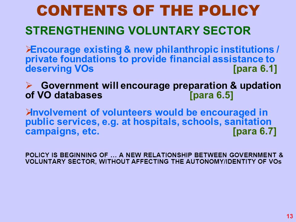 13 CONTENTS OF THE POLICY STRENGTHENING VOLUNTARY SECTOR  Encourage existing & new philanthropic institutions / private foundations to provide financial assistance to deserving VOs [para 6.1]  Government will encourage preparation & updation of VO databases [para 6.5]  Involvement of volunteers would be encouraged in public services, e.g.