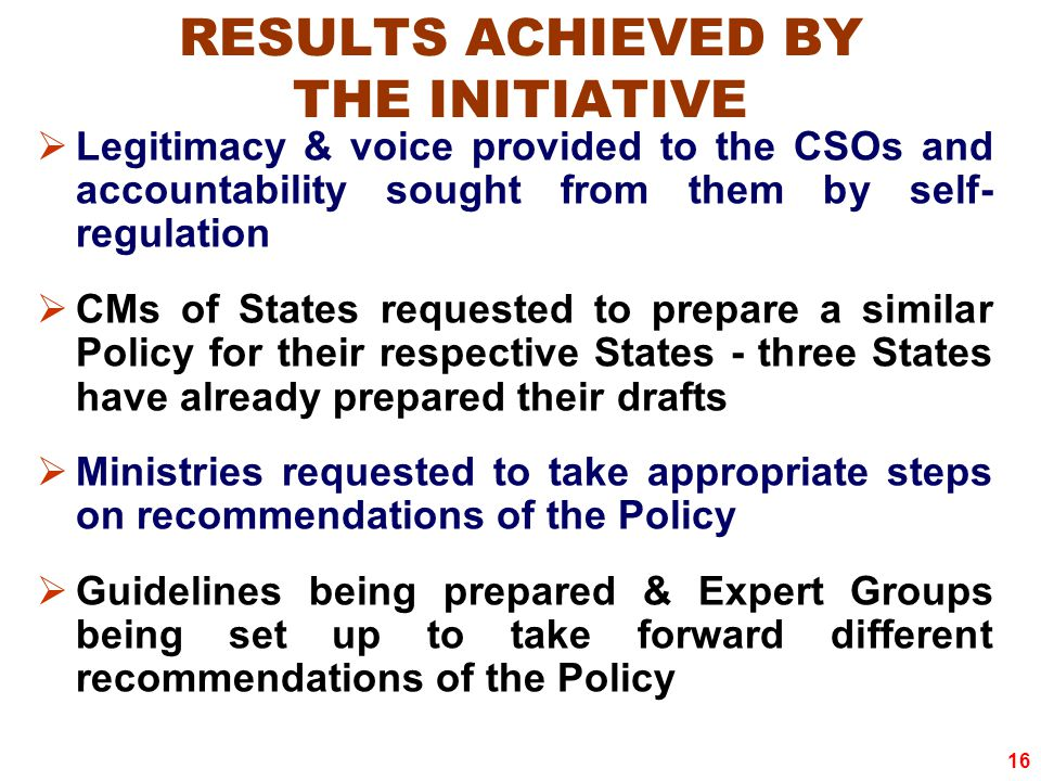 16 RESULTS ACHIEVED BY THE INITIATIVE  Legitimacy & voice provided to the CSOs and accountability sought from them by self- regulation  CMs of States requested to prepare a similar Policy for their respective States - three States have already prepared their drafts  Ministries requested to take appropriate steps on recommendations of the Policy  Guidelines being prepared & Expert Groups being set up to take forward different recommendations of the Policy
