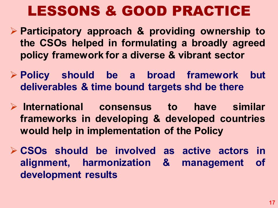 17 LESSONS & GOOD PRACTICE  Participatory approach & providing ownership to the CSOs helped in formulating a broadly agreed policy framework for a diverse & vibrant sector  Policy should be a broad framework but deliverables & time bound targets shd be there  International consensus to have similar frameworks in developing & developed countries would help in implementation of the Policy  CSOs should be involved as active actors in alignment, harmonization & management of development results