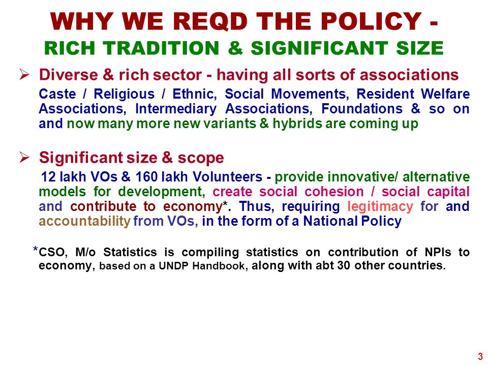 3 WHY WE REQD THE POLICY - RICH TRADITION & SIGNIFICANT SIZE  Diverse & rich sector - having all sorts of associations Caste / Religious / Ethnic, Social Movements, Resident Welfare Associations, Intermediary Associations, Foundations & so on and now many more new variants & hybrids are coming up  Significant size & scope 12 lakh VOs & 160 lakh Volunteers - provide innovative/ alternative models for development, create social cohesion / social capital and contribute to economy*.