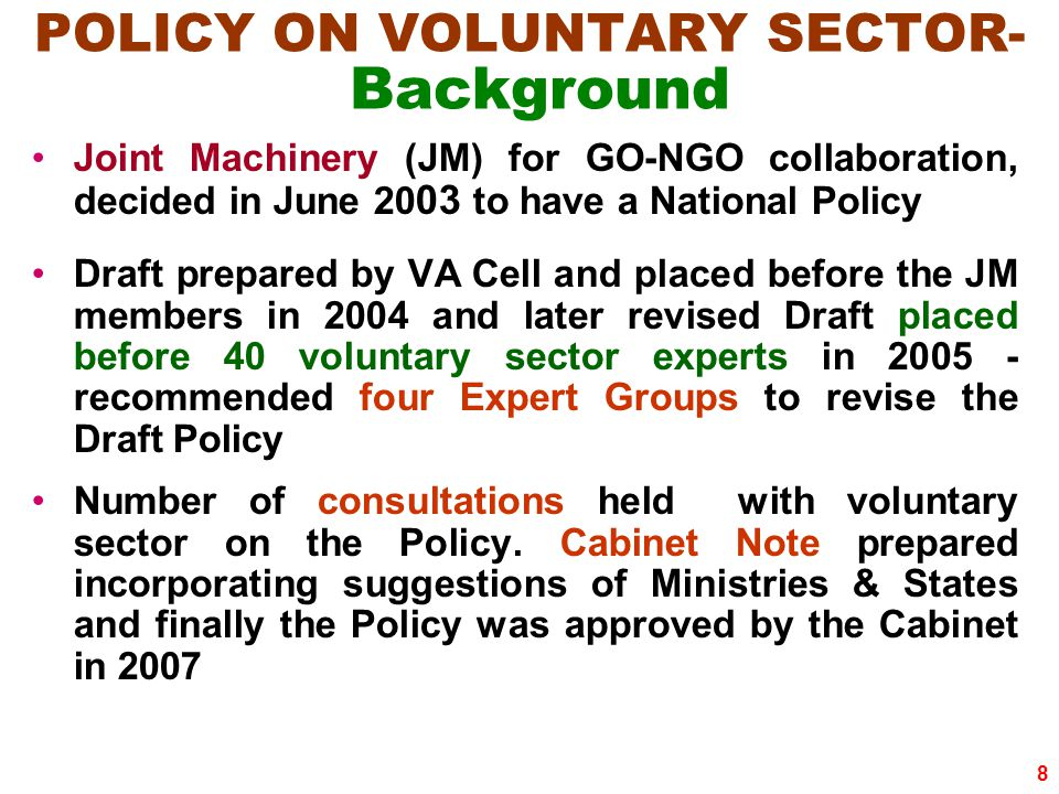 8 POLICY ON VOLUNTARY SECTOR- Background Joint Machinery (JM) for GO-NGO collaboration, decided in June 20 03 to have a National Policy Draft prepared by VA Cell and placed before the JM members in 2004 and later revised Draft placed before 40 voluntary sector experts in 2005 - recommended four Expert Groups to revise the Draft Policy Number of consultations held with voluntary sector on the Policy.