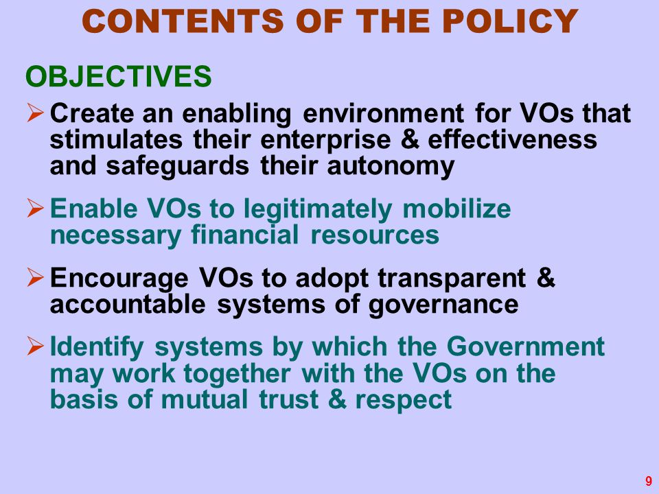 9 CONTENTS OF THE POLICY OBJECTIVES  Create an enabling environment for VOs that stimulates their enterprise & effectiveness and safeguards their autonomy  Enable VOs to legitimately mobilize necessary financial resources  Encourage VOs to adopt transparent & accountable systems of governance  Identify systems by which the Government may work together with the VOs on the basis of mutual trust & respect