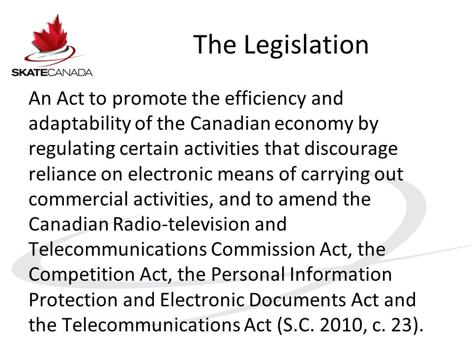 The Legislation An Act to promote the efficiency and adaptability of the Canadian economy by regulating certain activities that discourage reliance on electronic means of carrying out commercial activities, and to amend the Canadian Radio-television and Telecommunications Commission Act, the Competition Act, the Personal Information Protection and Electronic Documents Act and the Telecommunications Act (S.C.