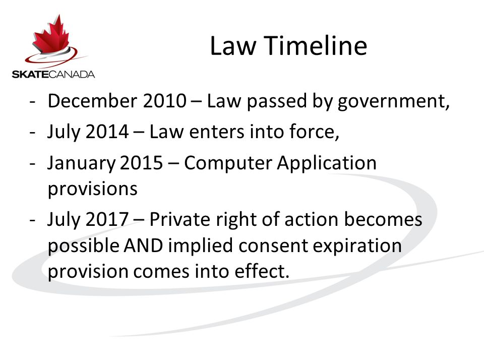 Law Timeline -December 2010 – Law passed by government, -July 2014 – Law enters into force, -January 2015 – Computer Application provisions -July 2017 – Private right of action becomes possible AND implied consent expiration provision comes into effect.