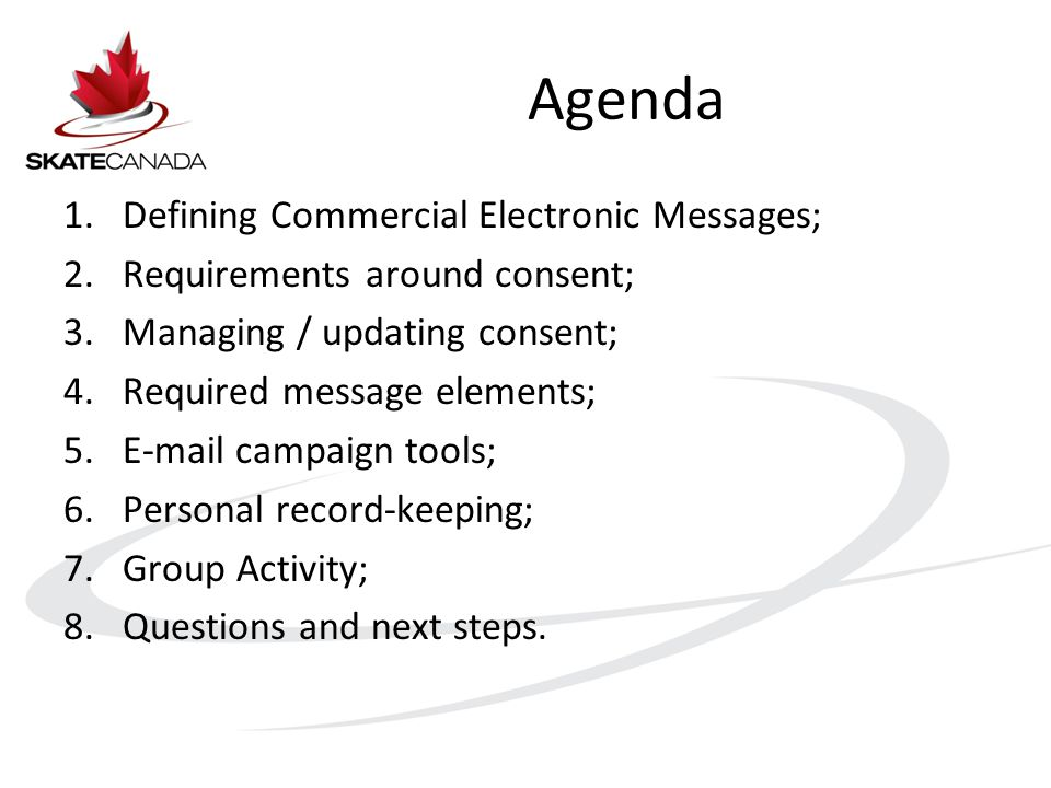 Agenda 1.Defining Commercial Electronic Messages; 2.Requirements around consent; 3.Managing / updating consent; 4.Required message elements; 5.E-mail campaign tools; 6.Personal record-keeping; 7.Group Activity; 8.Questions and next steps.
