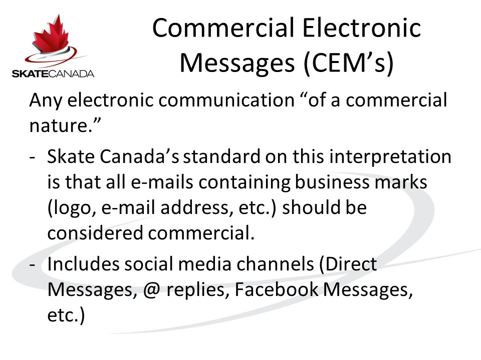 Commercial Electronic Messages (CEM's) Any electronic communication of a commercial nature. -Skate Canada's standard on this interpretation is that all e-mails containing business marks (logo, e-mail address, etc.) should be considered commercial.