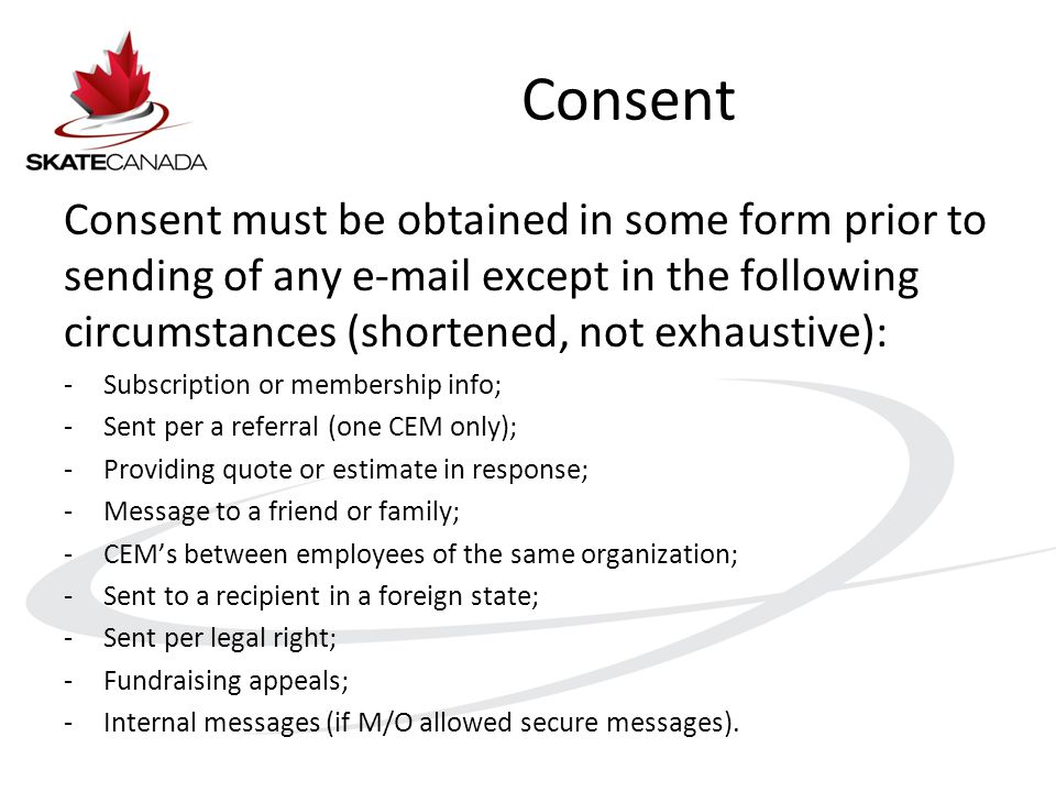 Consent Consent must be obtained in some form prior to sending of any e-mail except in the following circumstances (shortened, not exhaustive): -Subscription or membership info; -Sent per a referral (one CEM only); -Providing quote or estimate in response; -Message to a friend or family; -CEM's between employees of the same organization; -Sent to a recipient in a foreign state; -Sent per legal right; -Fundraising appeals; -Internal messages (if M/O allowed secure messages).