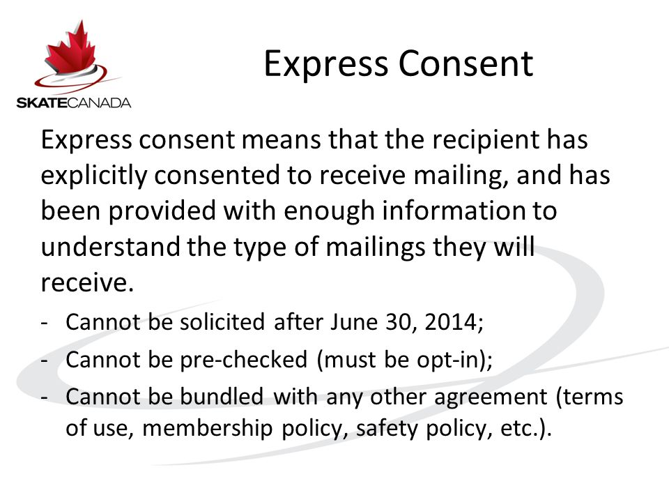 Express Consent Express consent means that the recipient has explicitly consented to receive mailing, and has been provided with enough information to understand the type of mailings they will receive.