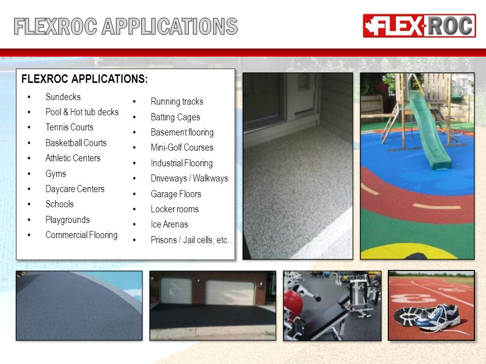 FLEXROC APPLICATIONS: Sundecks Pool & Hot tub decks Tennis Courts Basketball Courts Athletic Centers Gyms Daycare Centers Schools Playgrounds Commercial Flooring FLEXROC APPLICATIONS: Sundecks Pool & Hot tub decks Tennis Courts Basketball Courts Athletic Centers Gyms Daycare Centers Schools Playgrounds Commercial Flooring Running tracks Batting Cages Basement flooring Mini-Golf Courses Industrial Flooring Driveways / Walkways Garage Floors Locker rooms Ice Arenas Prisons / Jail cells, etc…