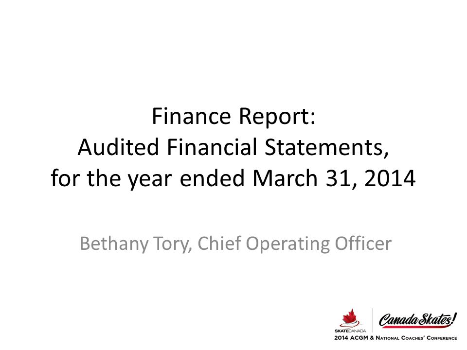 Finance Report: Audited Financial Statements, for the year ended March 31, 2014 Bethany Tory, Chief Operating Officer