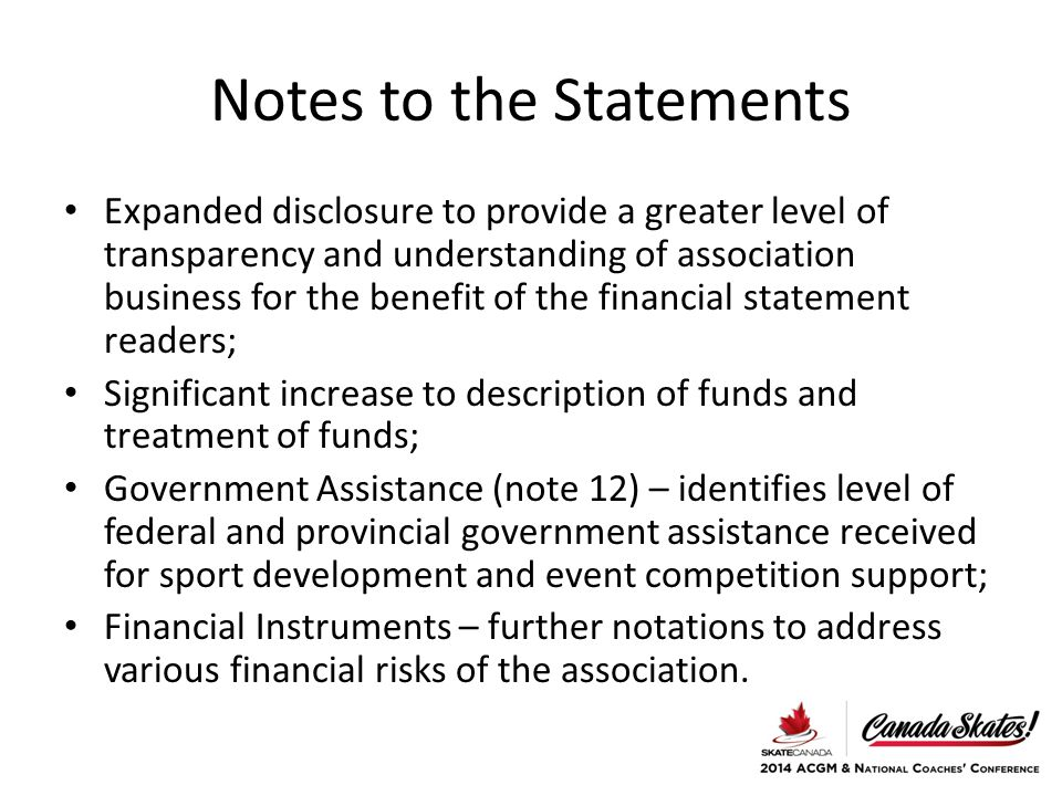 Notes to the Statements Expanded disclosure to provide a greater level of transparency and understanding of association business for the benefit of the financial statement readers; Significant increase to description of funds and treatment of funds; Government Assistance (note 12) – identifies level of federal and provincial government assistance received for sport development and event competition support; Financial Instruments – further notations to address various financial risks of the association.