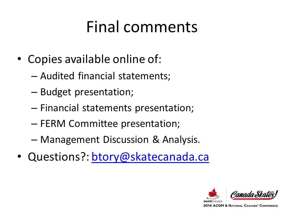 Final comments Copies available online of: – Audited financial statements; – Budget presentation; – Financial statements presentation; – FERM Committee presentation; – Management Discussion & Analysis.