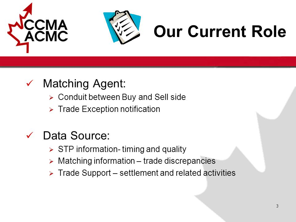 3 Our Current Role Matching Agent:  Conduit between Buy and Sell side  Trade Exception notification Data Source:  STP information- timing and quality  Matching information – trade discrepancies  Trade Support – settlement and related activities
