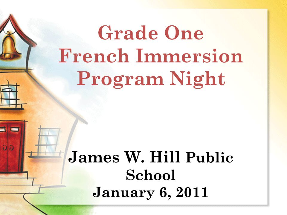 Grade One French Immersion Program Night James W. Hill Public School January 6, 2011