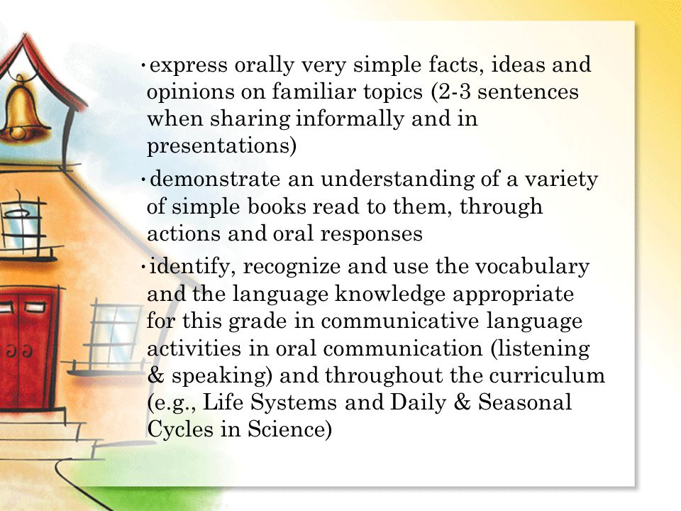 express orally very simple facts, ideas and opinions on familiar topics (2-3 sentences when sharing informally and in presentations) ‏ demonstrate an understanding of a variety of simple books read to them, through actions and oral responses identify, recognize and use the vocabulary and the language knowledge appropriate for this grade in communicative language activities in oral communication (listening & speaking) and throughout the curriculum (e.g., Life Systems and Daily & Seasonal Cycles in Science) ‏