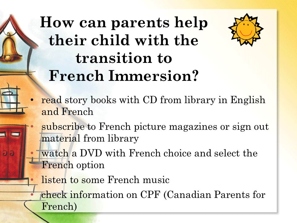read story books with CD from library in English and French subscribe to French picture magazines or sign out material from library watch a DVD with French choice and select the French option listen to some French music check information on CPF (Canadian Parents for French) How can parents help their child with the transition to French Immersion