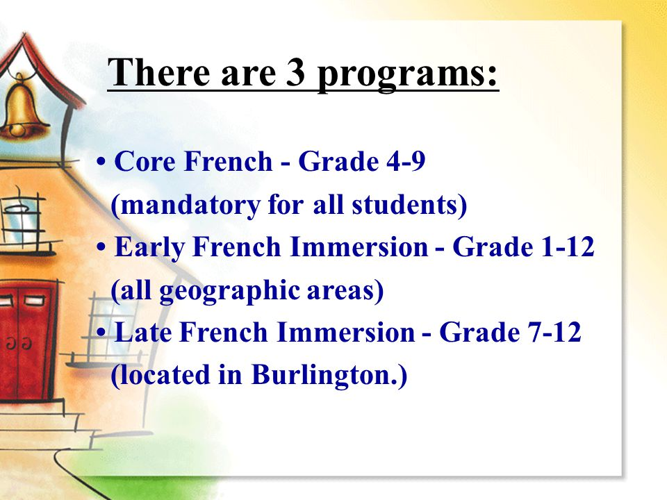 Core French - Grade 4-9 (mandatory for all students) Early French Immersion - Grade 1-12 (all geographic areas) Late French Immersion - Grade 7-12 (located in Burlington.) There are 3 programs: