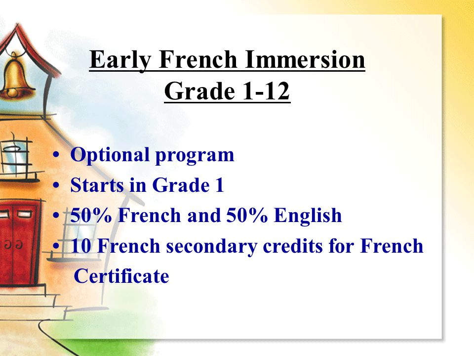 Optional program Starts in Grade 1 50% French and 50% English 10 French secondary credits for French Certificate Early French Immersion Grade 1-12