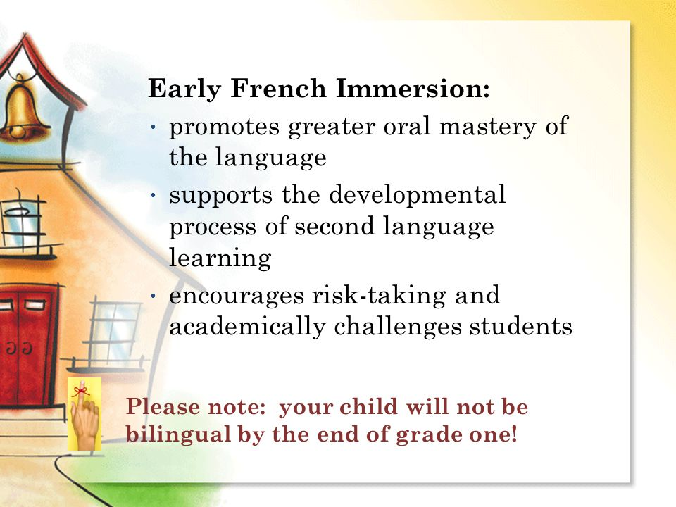 Early French Immersion: promotes greater oral mastery of the language supports the developmental process of second language learning encourages risk-taking and academically challenges students Please note: your child will not be bilingual by the end of grade one!