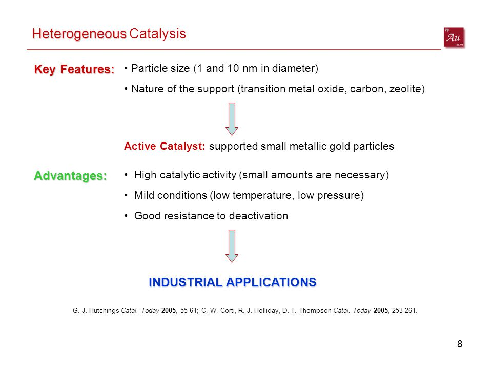 8 Heterogeneous Heterogeneous Catalysis Key Features: Particle size (1 and 10 nm in diameter) Nature of the support (transition metal oxide, carbon, zeolite) Active Catalyst: supported small metallic gold particles Advantages: High catalytic activity (small amounts are necessary) Mild conditions (low temperature, low pressure) Good resistance to deactivation INDUSTRIAL APPLICATIONS G.