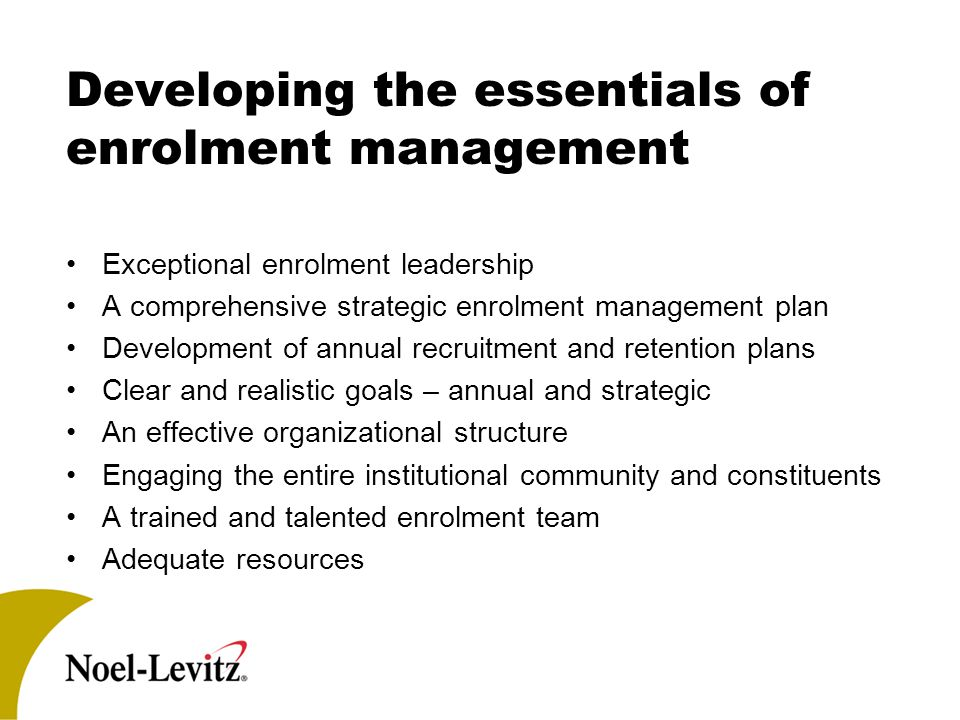 Developing the essentials of enrolment management Exceptional enrolment leadership A comprehensive strategic enrolment management plan Development of annual recruitment and retention plans Clear and realistic goals – annual and strategic An effective organizational structure Engaging the entire institutional community and constituents A trained and talented enrolment team Adequate resources