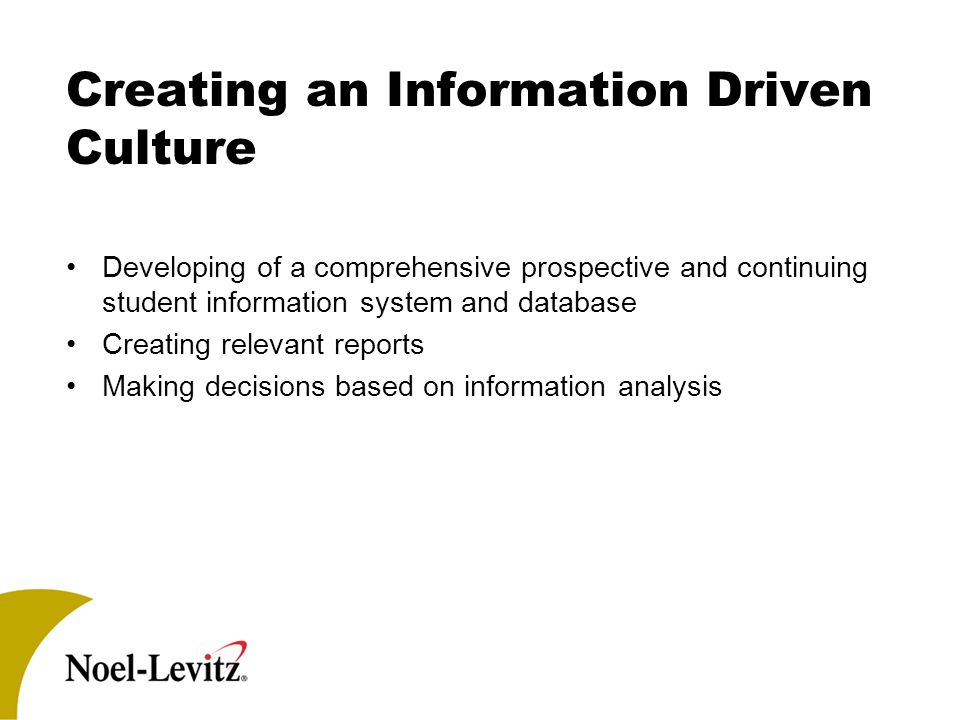 Creating an Information Driven Culture Developing of a comprehensive prospective and continuing student information system and database Creating relevant reports Making decisions based on information analysis