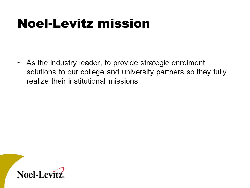 Noel-Levitz mission As the industry leader, to provide strategic enrolment solutions to our college and university partners so they fully realize their institutional missions