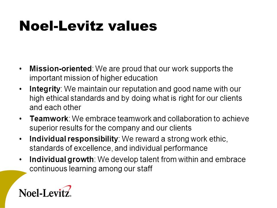 Noel-Levitz values Mission-oriented: We are proud that our work supports the important mission of higher education Integrity: We maintain our reputation and good name with our high ethical standards and by doing what is right for our clients and each other Teamwork: We embrace teamwork and collaboration to achieve superior results for the company and our clients Individual responsibility: We reward a strong work ethic, standards of excellence, and individual performance Individual growth: We develop talent from within and embrace continuous learning among our staff