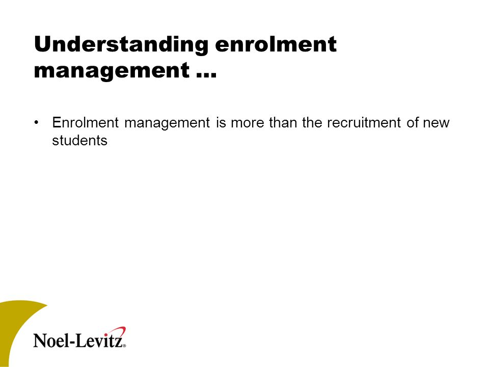 Understanding enrolment management … Enrolment management is more than the recruitment of new students