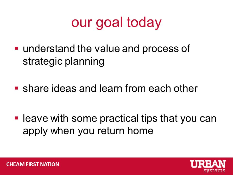 CHEAM FIRST NATION our goal today  understand the value and process of strategic planning  share ideas and learn from each other  leave with some practical tips that you can apply when you return home