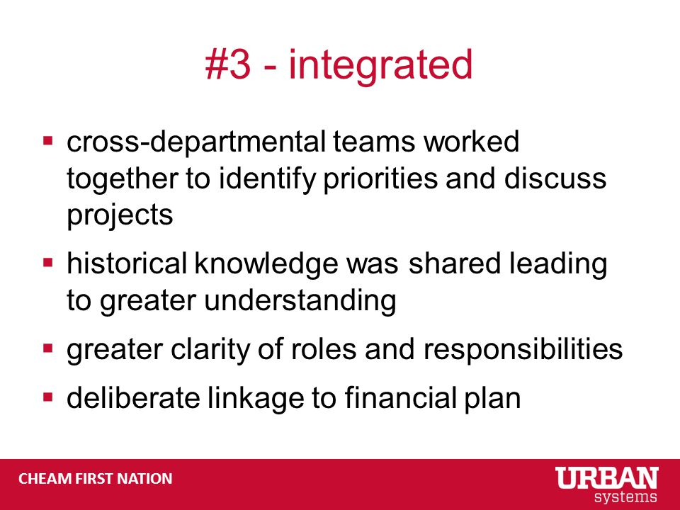 CHEAM FIRST NATION #3 - integrated  cross-departmental teams worked together to identify priorities and discuss projects  historical knowledge was shared leading to greater understanding  greater clarity of roles and responsibilities  deliberate linkage to financial plan