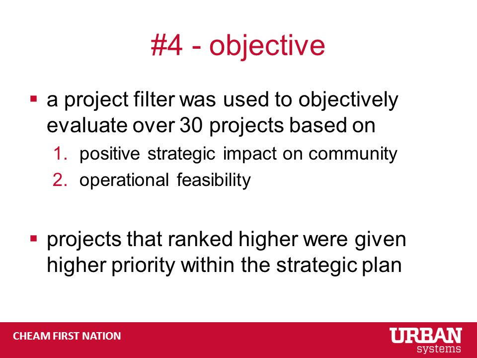 CHEAM FIRST NATION #4 - objective  a project filter was used to objectively evaluate over 30 projects based on 1.positive strategic impact on community 2.operational feasibility  projects that ranked higher were given higher priority within the strategic plan