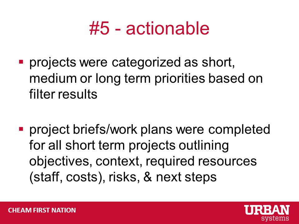 #5 - actionable  projects were categorized as short, medium or long term priorities based on filter results  project briefs/work plans were completed for all short term projects outlining objectives, context, required resources (staff, costs), risks, & next steps