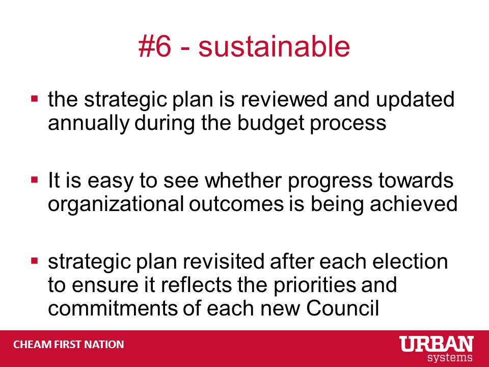CHEAM FIRST NATION #6 - sustainable  the strategic plan is reviewed and updated annually during the budget process  It is easy to see whether progress towards organizational outcomes is being achieved  strategic plan revisited after each election to ensure it reflects the priorities and commitments of each new Council