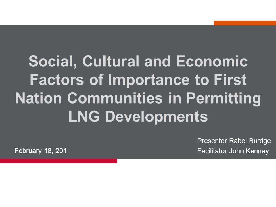 Social, Cultural and Economic Factors of Importance to First Nation Communities in Permitting LNG Developments February 18, 201 Presenter Rabel Burdge Facilitator John Kenney