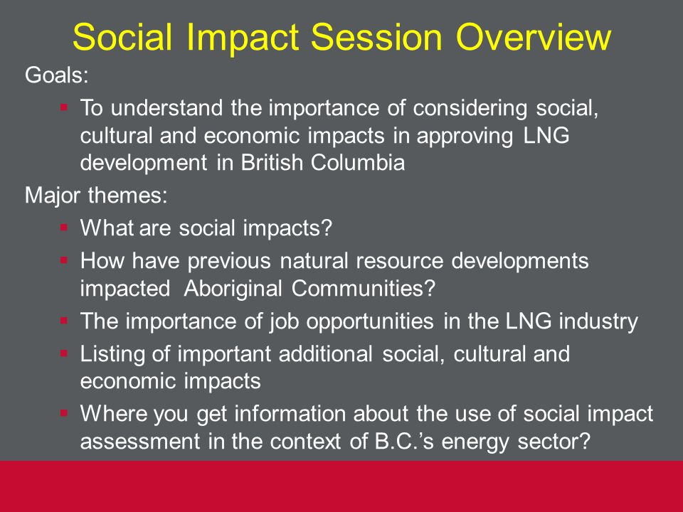 Social Impact Session Overview Goals:  To understand the importance of considering social, cultural and economic impacts in approving LNG development in British Columbia Major themes:  What are social impacts.