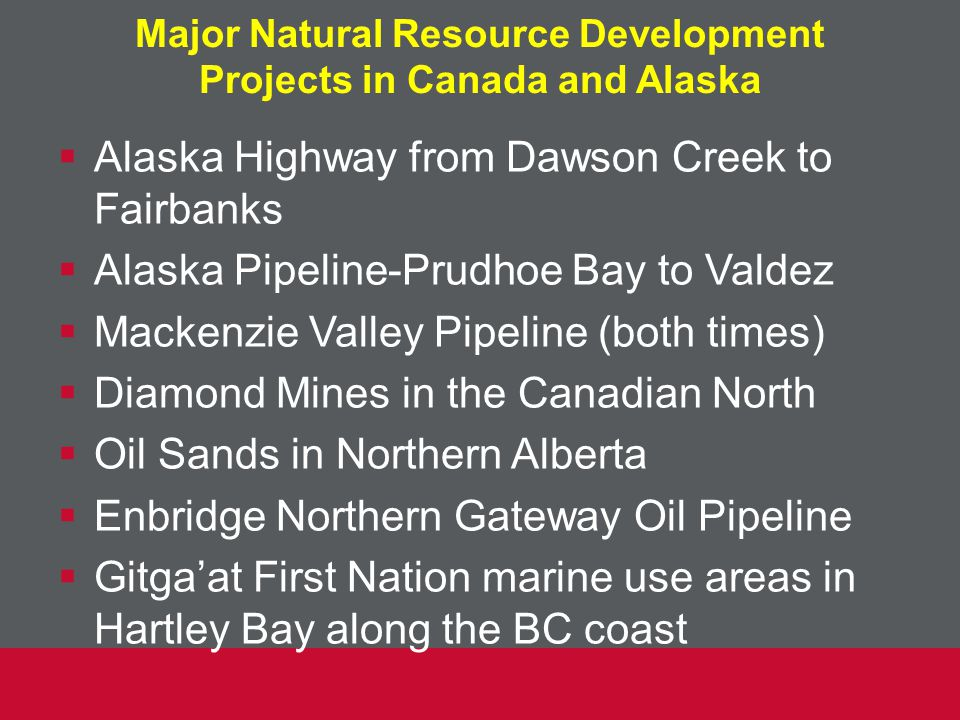 Major Natural Resource Development Projects in Canada and Alaska  Alaska Highway from Dawson Creek to Fairbanks  Alaska Pipeline-Prudhoe Bay to Valdez  Mackenzie Valley Pipeline (both times)  Diamond Mines in the Canadian North  Oil Sands in Northern Alberta  Enbridge Northern Gateway Oil Pipeline  Gitga'at First Nation marine use areas in Hartley Bay along the BC coast