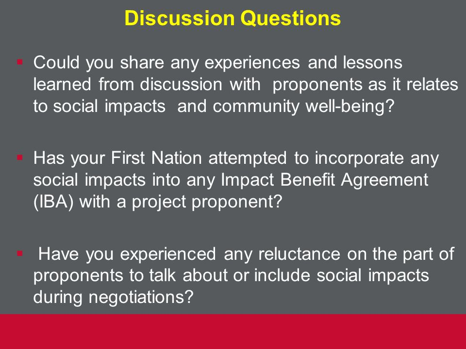 Discussion Questions  Could you share any experiences and lessons learned from discussion with proponents as it relates to social impacts and community well-being.