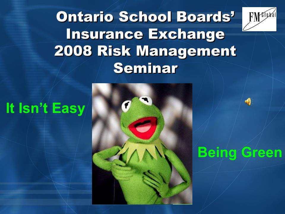 Ontario School Boards' Insurance Exchange 2008 Risk Management Seminar Mark Blank - FM Global November 6, 2008 It Isn't Easy Being Green