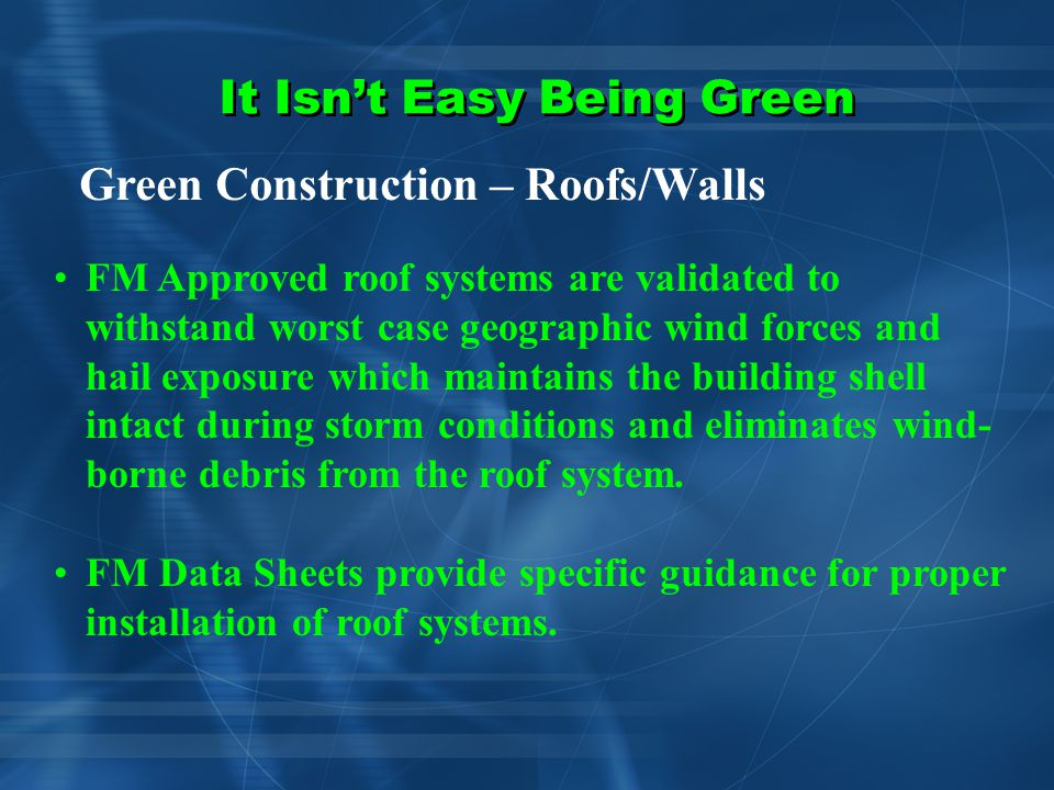It Isn't Easy Being Green Green Construction – Roofs/Walls Not FM Approved Windstorm Hazards/ Wind-Borne Debris Hail Damage Hazards Collapse Hazards – Ponding - Earthquake