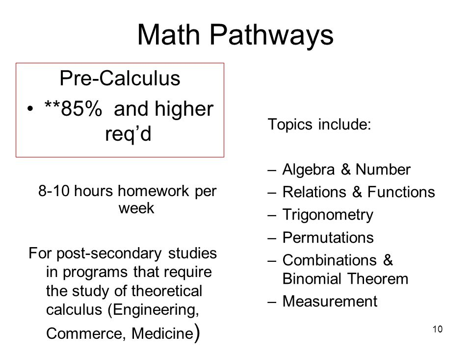 10 Math Pathways Pre-Calculus **85% and higher req'd 8-10 hours homework per week For post-secondary studies in programs that require the study of theoretical calculus (Engineering, Commerce, Medicine ) Topics include: –Algebra & Number –Relations & Functions –Trigonometry –Permutations –Combinations & Binomial Theorem –Measurement