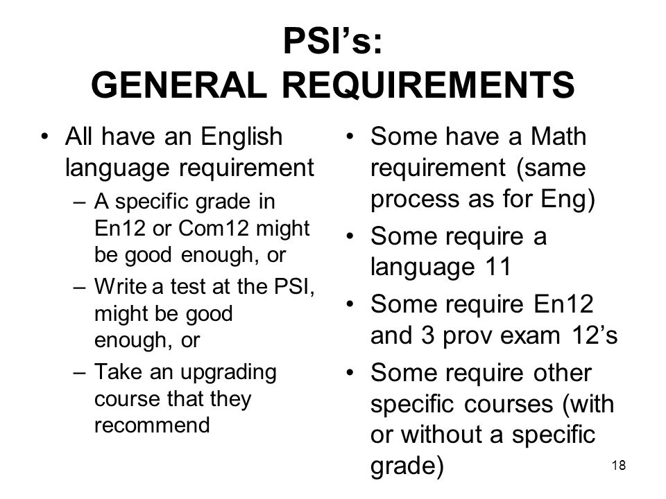 PSI's: GENERAL REQUIREMENTS All have an English language requirement –A specific grade in En12 or Com12 might be good enough, or –Write a test at the PSI, might be good enough, or –Take an upgrading course that they recommend Some have a Math requirement (same process as for Eng) Some require a language 11 Some require En12 and 3 prov exam 12's Some require other specific courses (with or without a specific grade) 18
