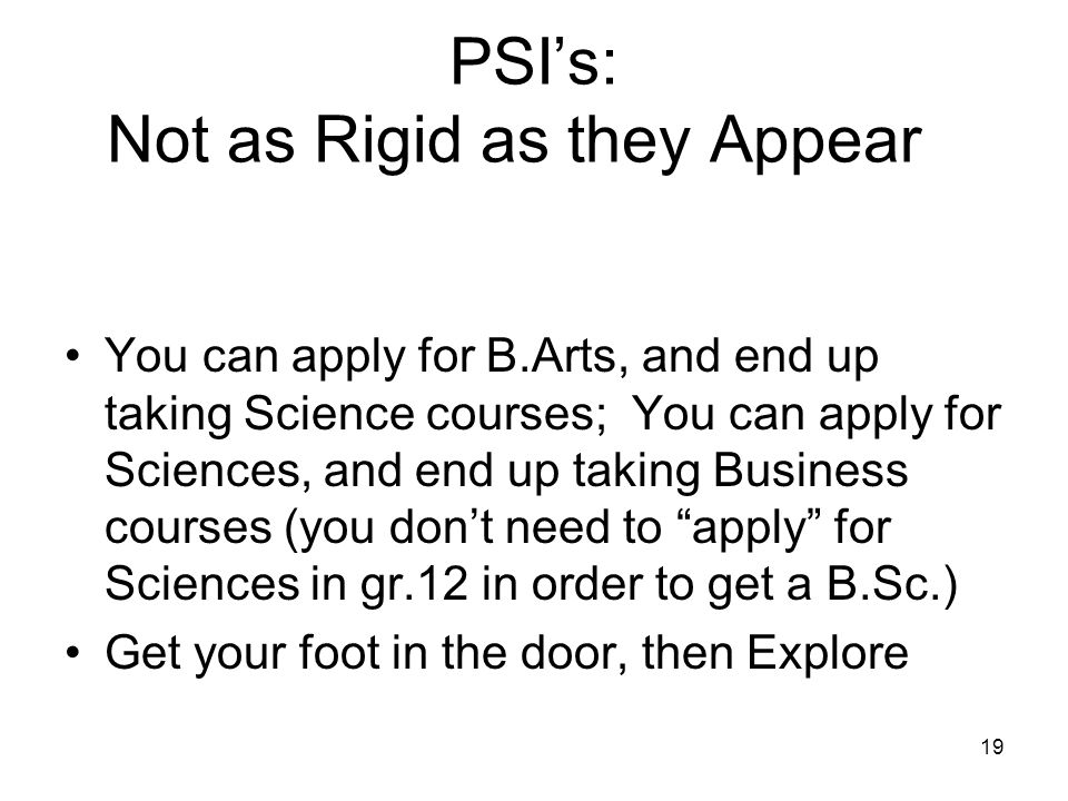 PSI's: Not as Rigid as they Appear You can apply for B.Arts, and end up taking Science courses; You can apply for Sciences, and end up taking Business courses (you don't need to apply for Sciences in gr.12 in order to get a B.Sc.) Get your foot in the door, then Explore 19